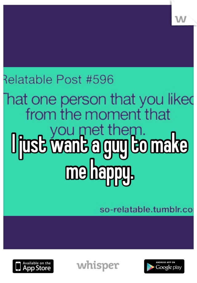 I just want a guy to make me happy.