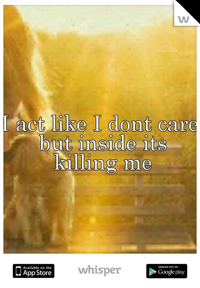 I act like I dont care but inside its killing me