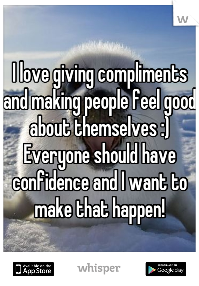 I love giving compliments and making people feel good about themselves :) Everyone should have confidence and I want to make that happen!