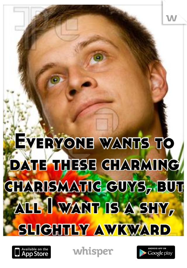 Everyone wants to date these charming charismatic guys, but all I want is a shy, slightly awkward guy