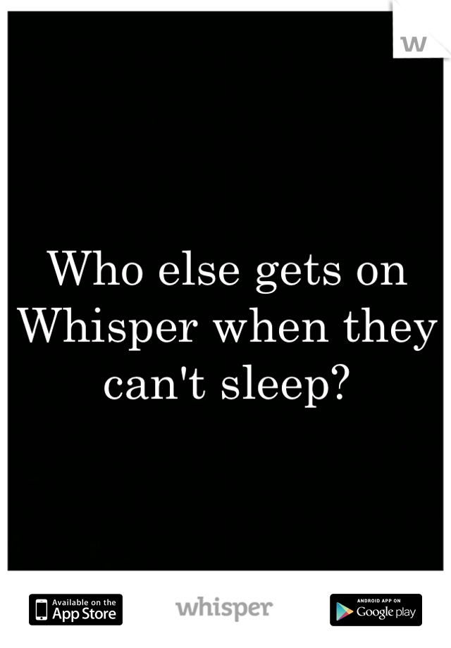 Who else gets on Whisper when they can't sleep?