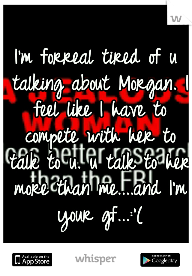 I'm forreal tired of u talking about Morgan. I feel like I have to compete with her to talk to u. u talk to her more than me....and I'm your gf...:'(