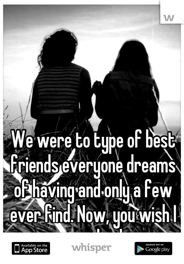 We were to type of best friends everyone dreams of having and only a few ever find. Now, you wish I was dead.