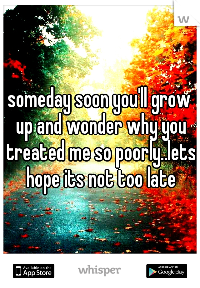 someday soon you'll grow up and wonder why you treated me so poorly..lets hope its not too late