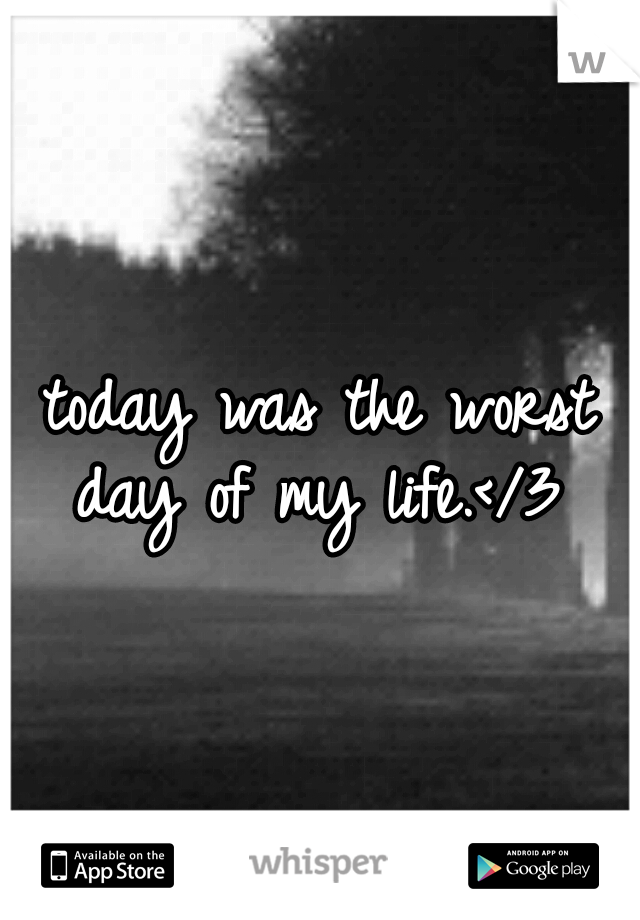 today was the worst day of my life.</3