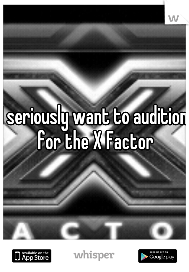 I seriously want to audition for the X Factor