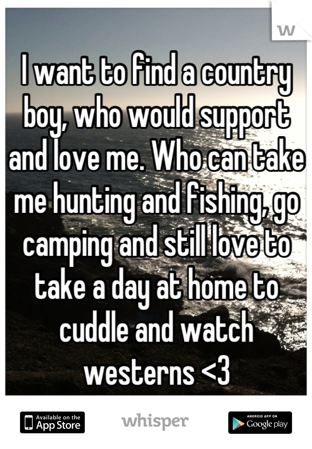 I want to find a country boy, who would support and love me. Who can take me hunting and fishing, go camping and still love to take a day at home to cuddle and watch westerns <3