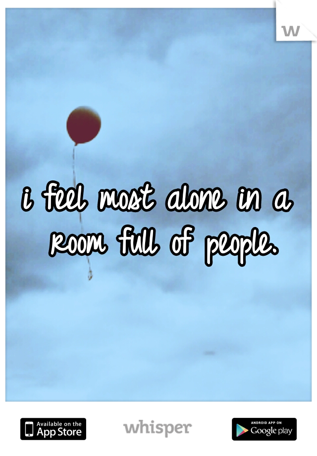 i feel most alone in a room full of people.