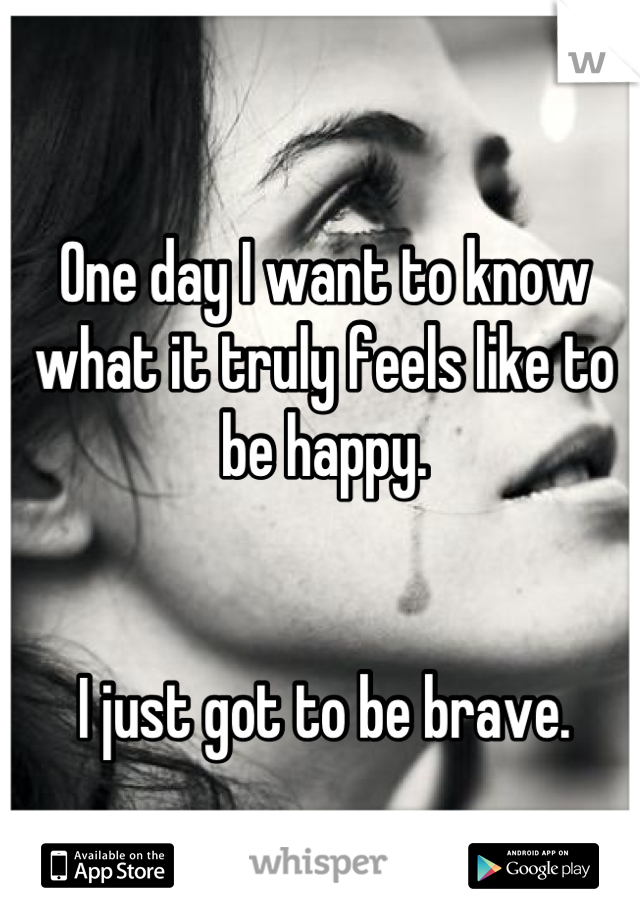 One day I want to know what it truly feels like to be happy.   I just got to be brave.