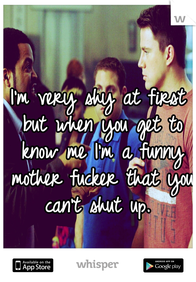 I'm very shy at first but when you get to know me I'm a funny mother fucker that you can't shut up.