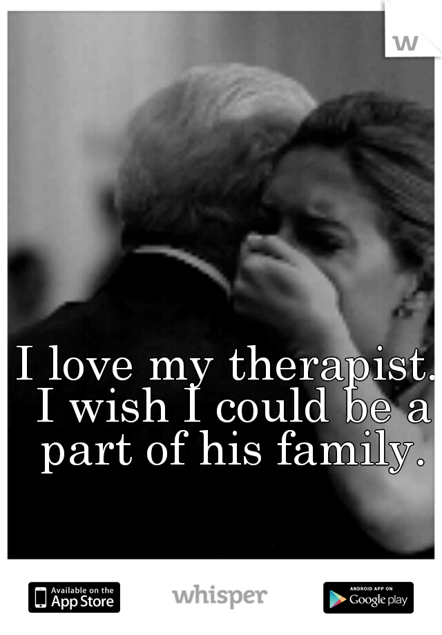I love my therapist. I wish I could be a part of his family.