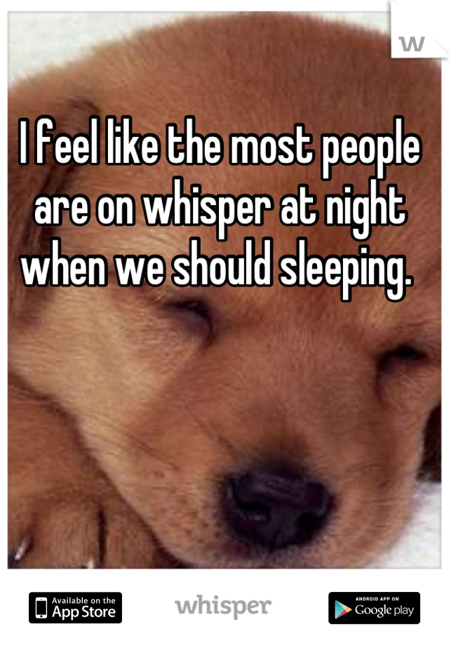 I feel like the most people are on whisper at night when we should sleeping.