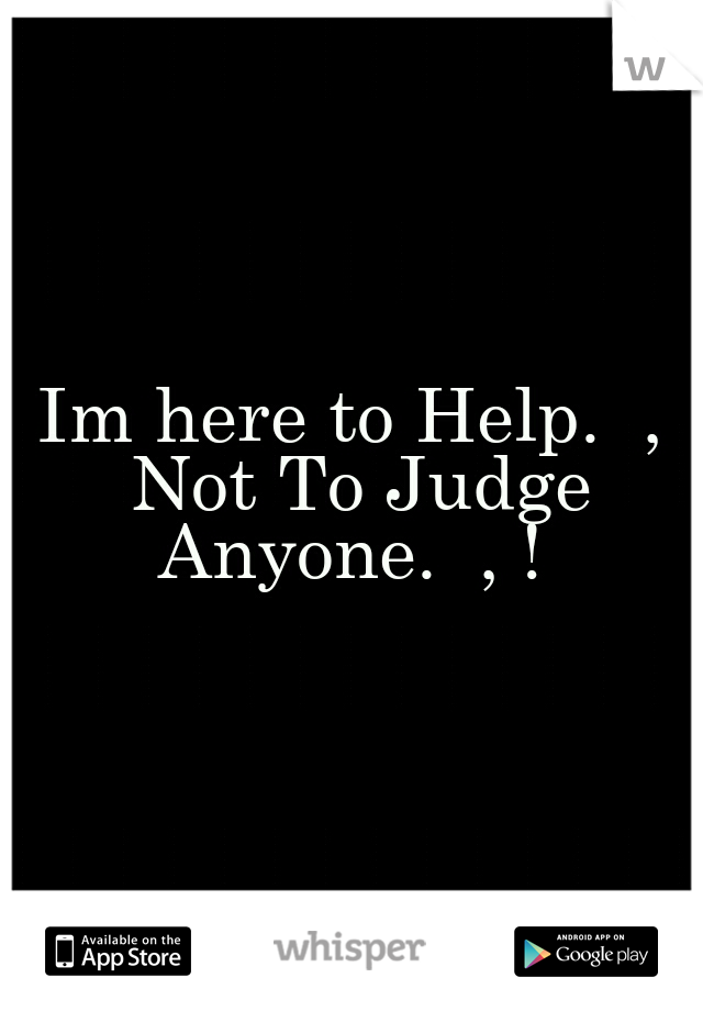 Im here to Help.  , Not To Judge Anyone.  , !