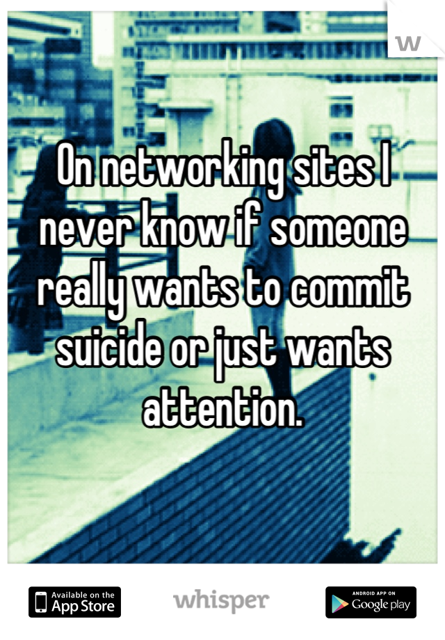 On networking sites I never know if someone really wants to commit suicide or just wants attention.