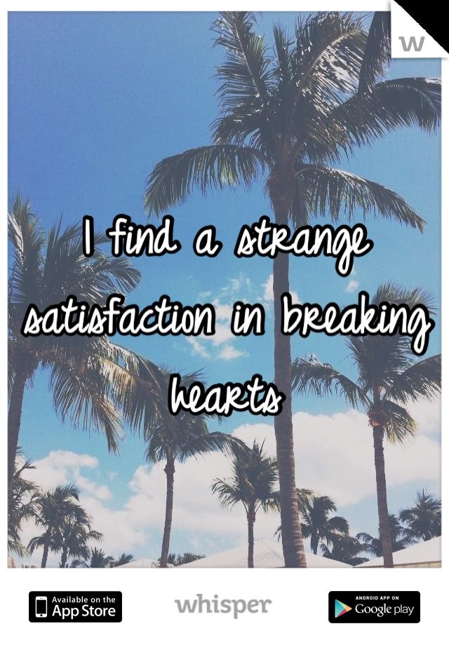 I find a strange satisfaction in breaking hearts