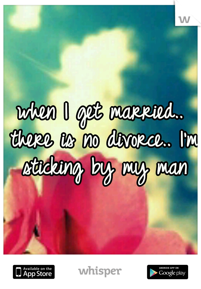 when I get married.. there is no divorce.. I'm sticking by my man