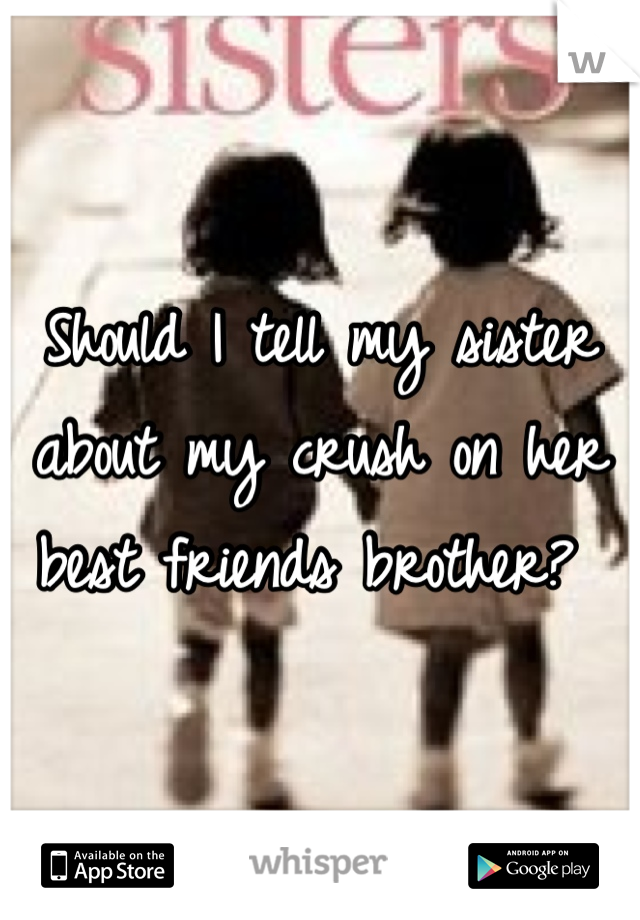 Should I tell my sister about my crush on her best friends brother?
