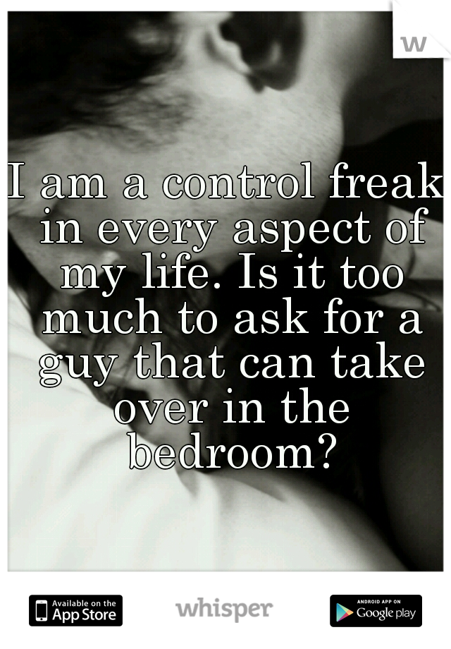 I am a control freak in every aspect of my life. Is it too much to ask for a guy that can take over in the bedroom?