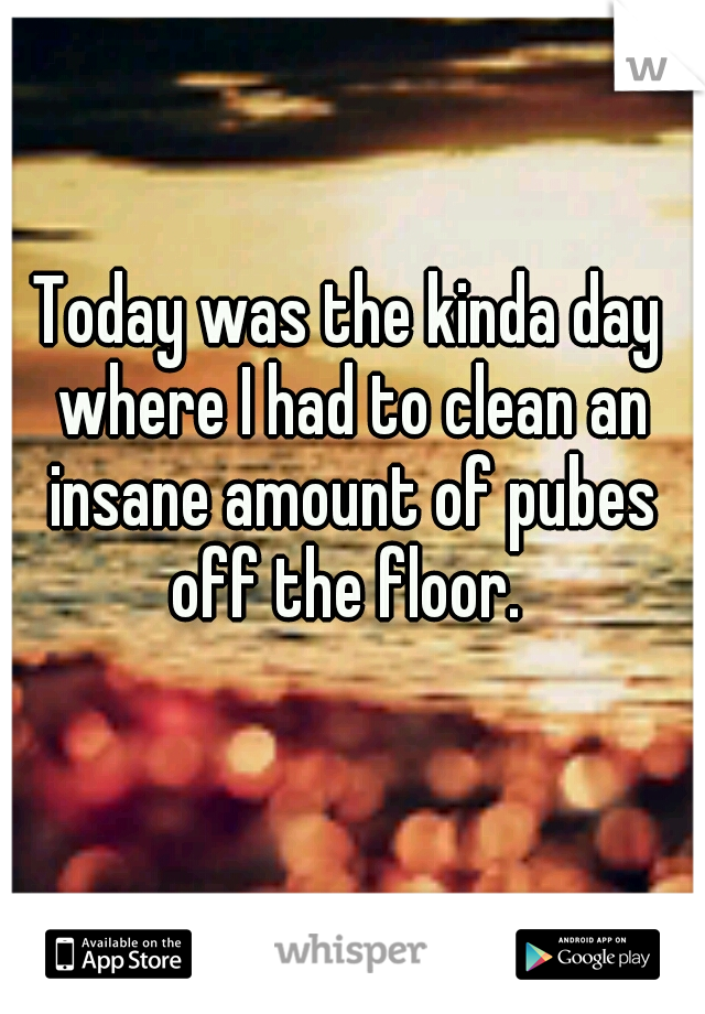 Today was the kinda day where I had to clean an insane amount of pubes off the floor.