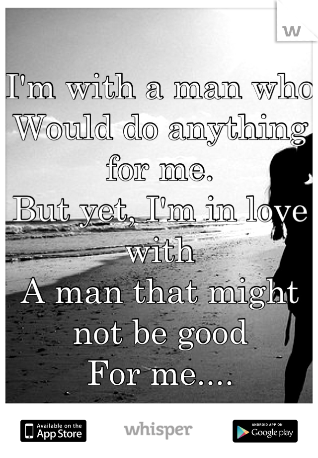I'm with a man who  Would do anything for me. But yet, I'm in love with  A man that might not be good For me....