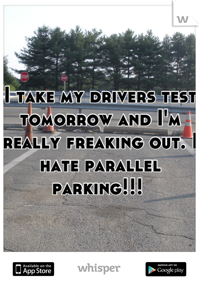 I take my drivers test tomorrow and I'm really freaking out. I hate parallel parking!!!