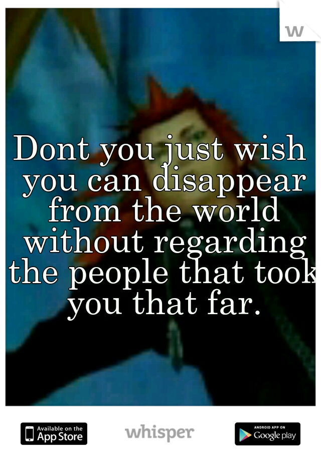 Dont you just wish you can disappear from the world without regarding the people that took you that far.