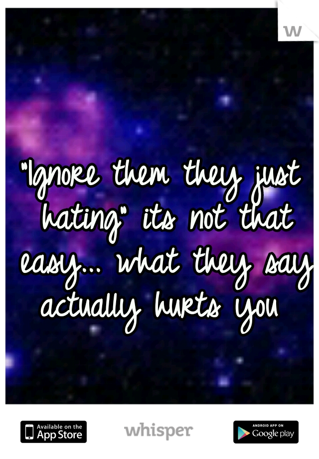 """""""Ignore them they just hating"""" its not that easy... what they say actually hurts you"""