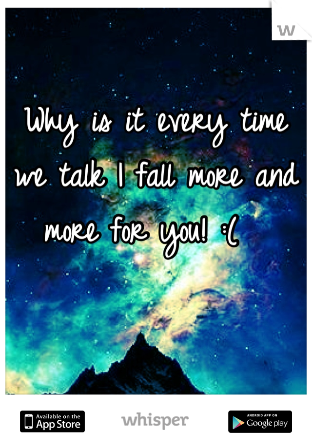Why is it every time we talk I fall more and more for you! :(