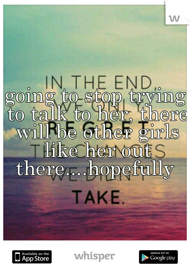 going to stop trying to talk to her, there will be other girls like her out there....hopefully