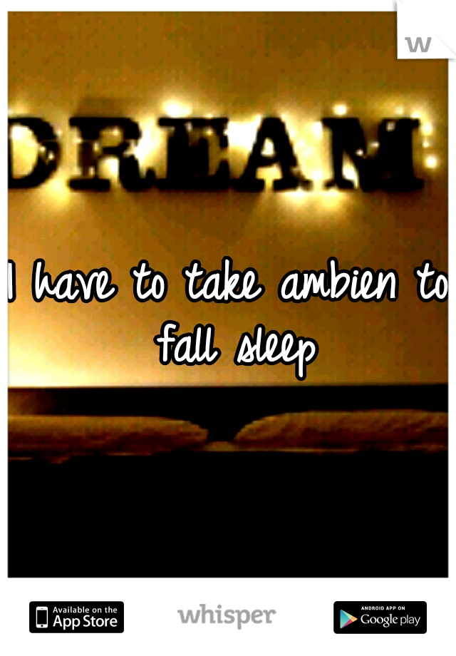 I have to take ambien to fall sleep