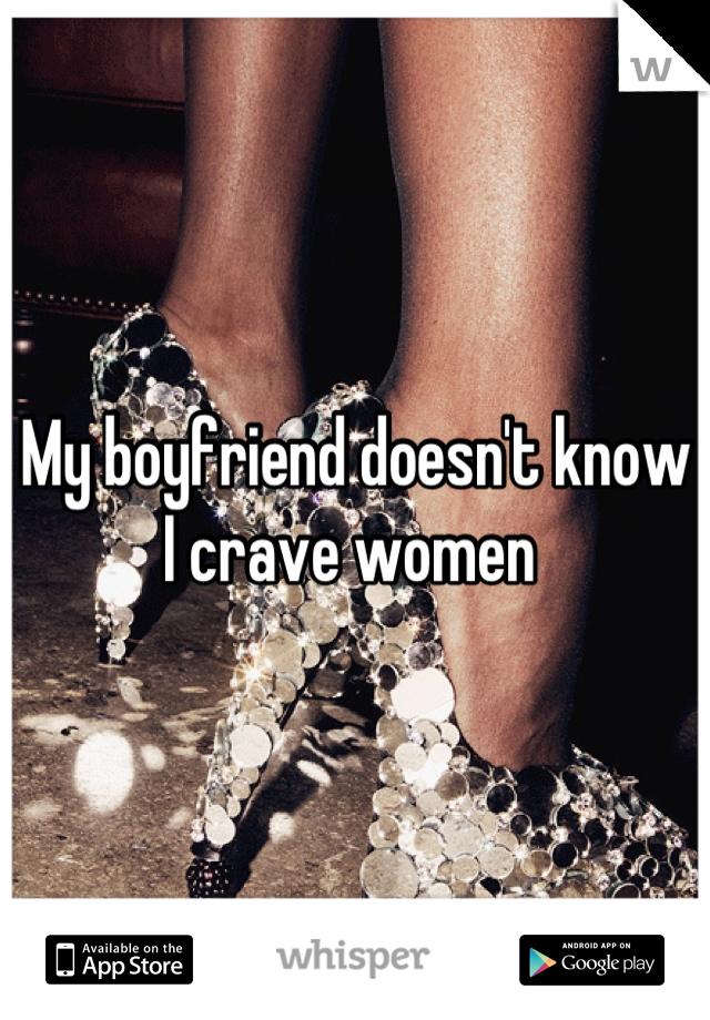 My boyfriend doesn't know I crave women