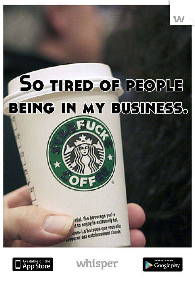 So tired of people being in my business.