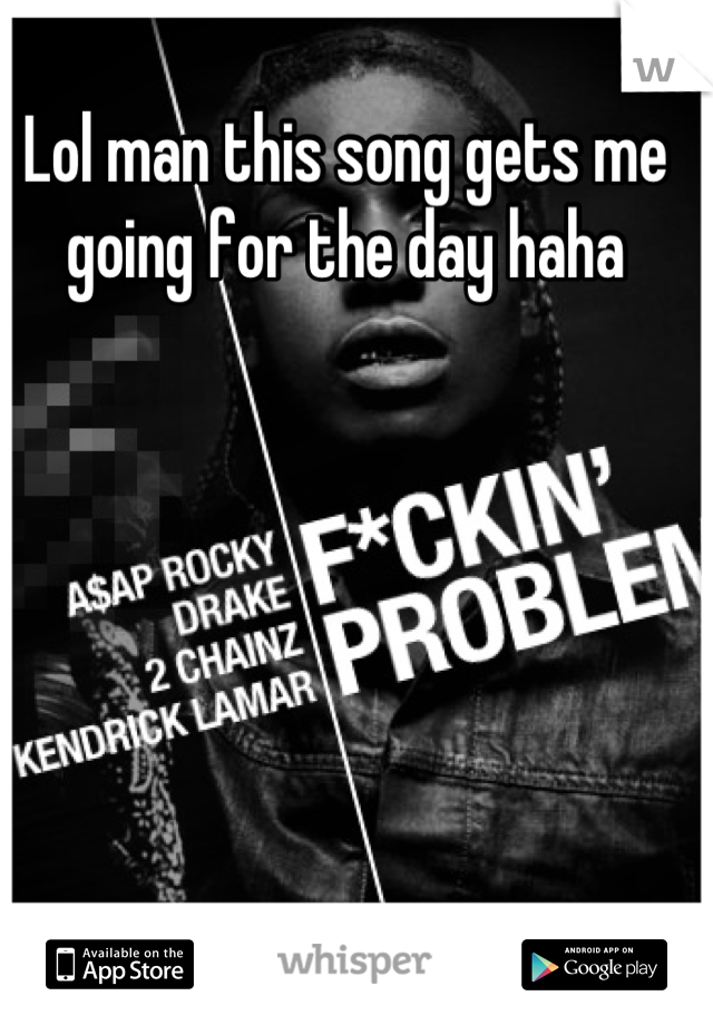 Lol man this song gets me going for the day haha