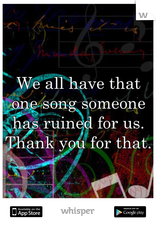 We all have that one song someone has ruined for us. Thank you for that.