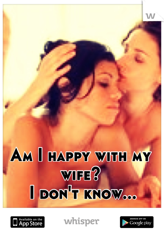 Am I happy with my wife?  I don't know...