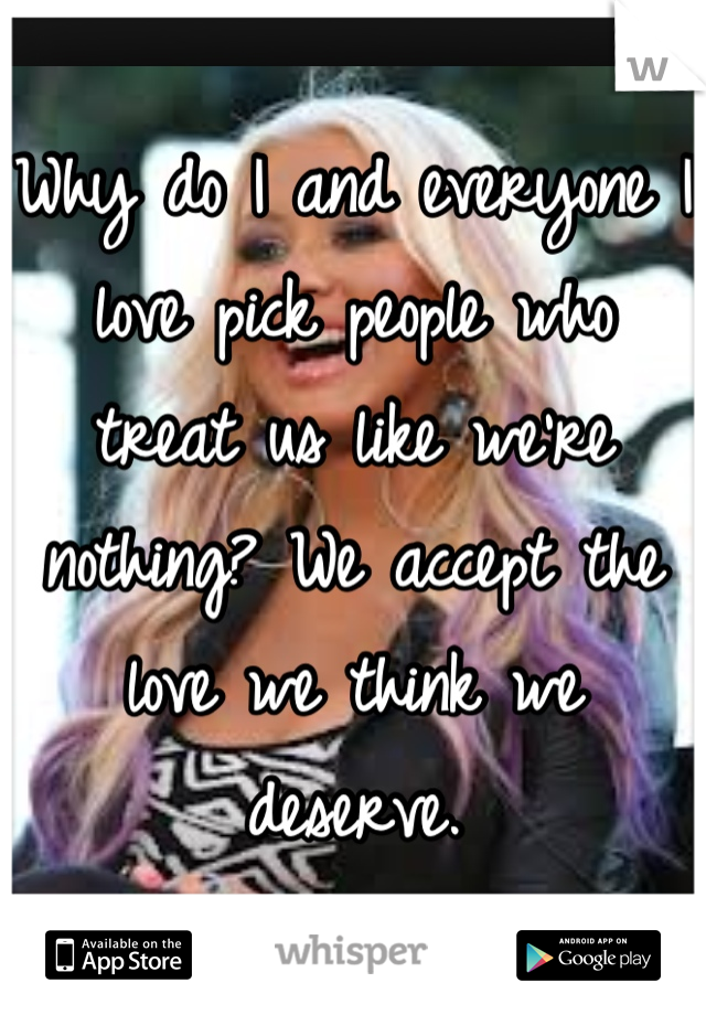 Why do I and everyone I love pick people who treat us like we're nothing? We accept the love we think we deserve.