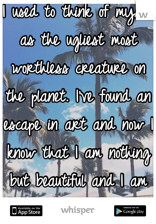 I used to think of myself as the ugliest most worthless creature on the planet. I've found an escape in art and now I know that I am nothing but beautiful and I am going to be someone.