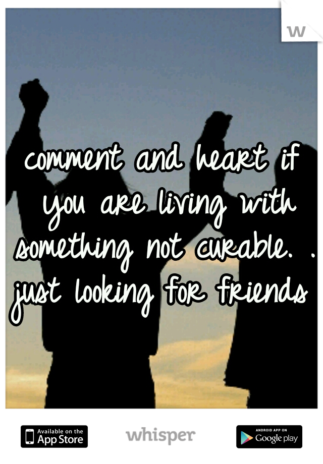 comment and heart if you are living with something not curable. .. just looking for friends