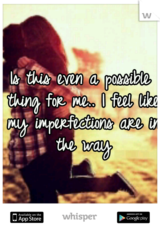 Is this even a possible thing for me.. I feel like my imperfections are in the way