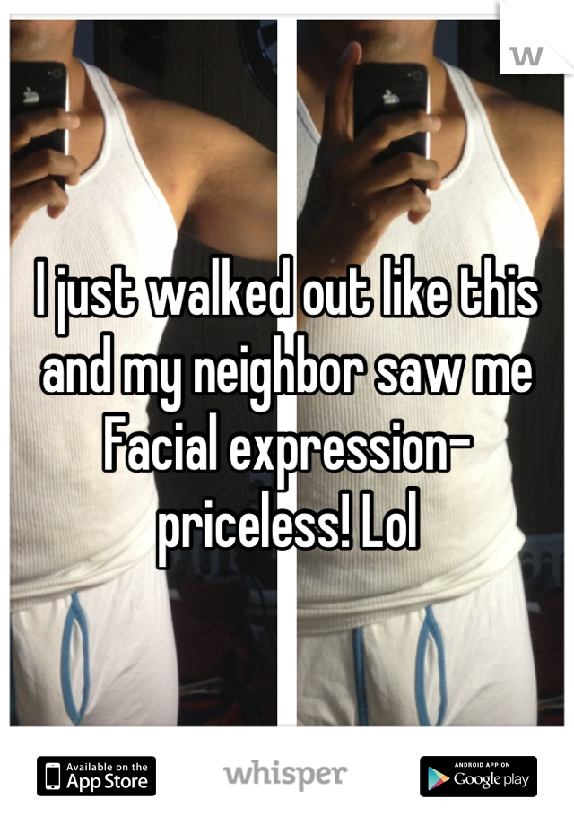 I just walked out like this and my neighbor saw me  Facial expression-priceless! Lol
