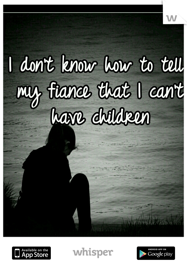 I don't know how to tell my fiance that I can't have children