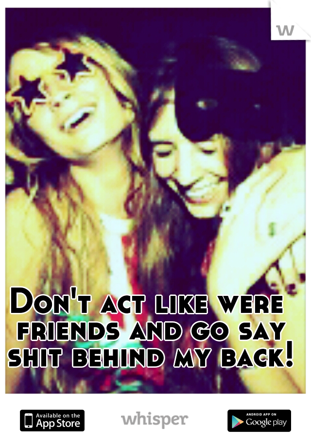 Don't act like were friends and go say shit behind my back!