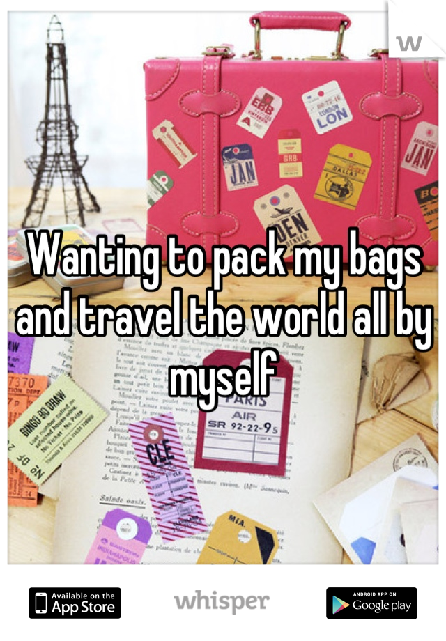 Wanting to pack my bags and travel the world all by myself