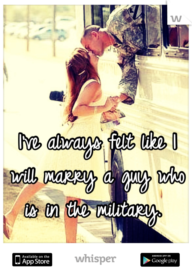 I've always felt like I will marry a guy who is in the military.