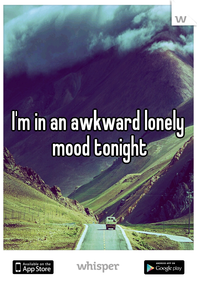 I'm in an awkward lonely mood tonight