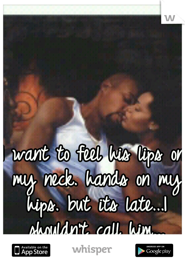 I want to feel his lips on my neck. hands on my hips. but its late...I shouldn't call him...
