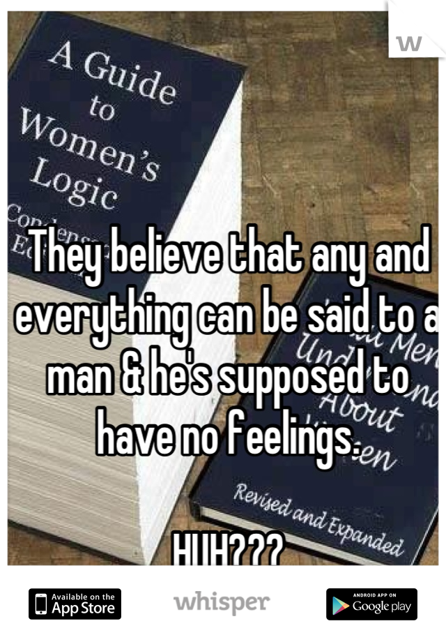 They believe that any and everything can be said to a man & he's supposed to have no feelings.  HUH???