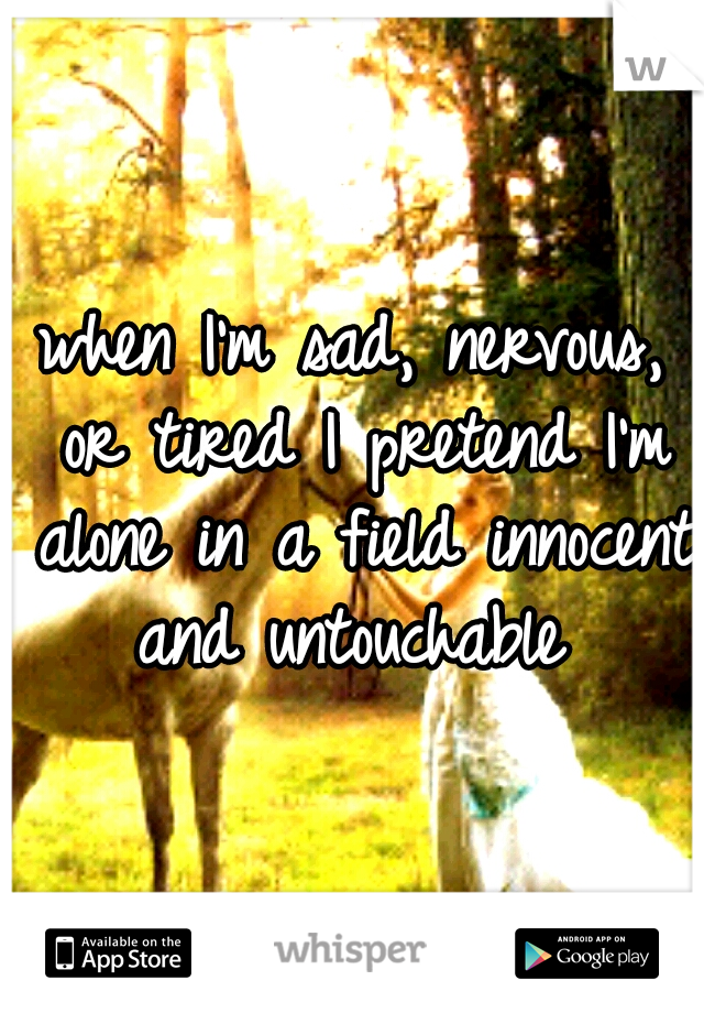 when I'm sad, nervous, or tired I pretend I'm alone in a field innocent and untouchable