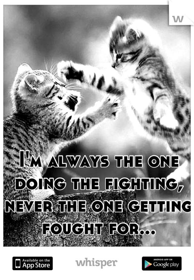 I'm always the one doing the fighting, never the one getting fought for...