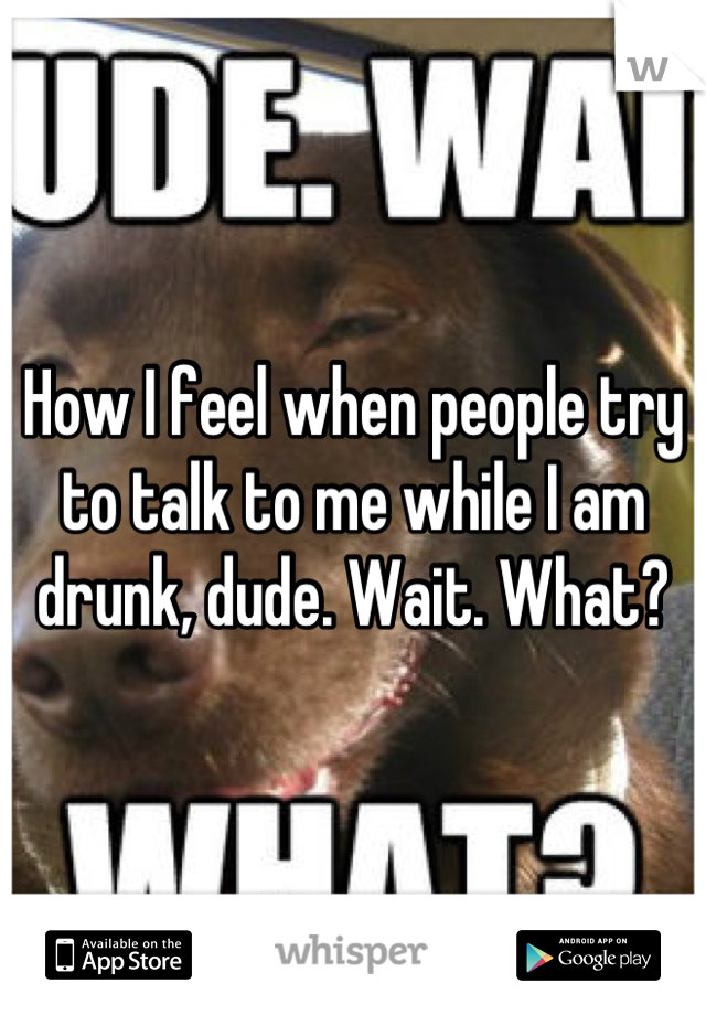 How I feel when people try to talk to me while I am drunk, dude. Wait. What?